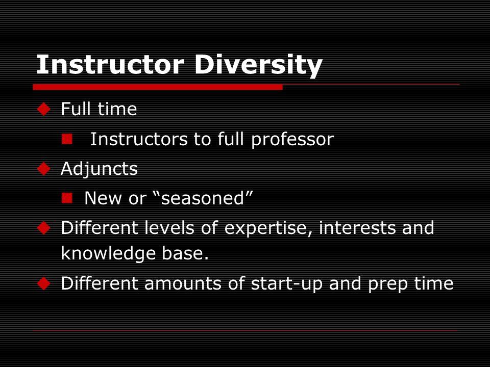 Instructor Diversity Full time Instructors to full professor Adjuncts New or seasoned Different levels of expertise, interests and knowledge base.