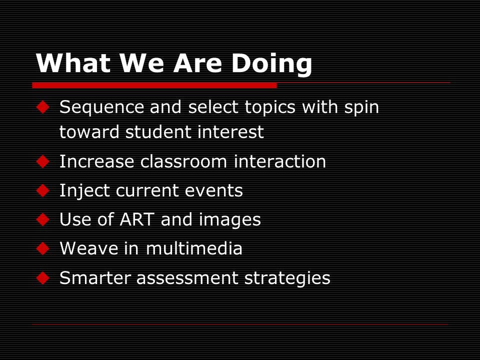 What We Are Doing Sequence and select topics with spin toward student interest Increase classroom interaction Inject current events Use of ART and images Weave in multimedia Smarter assessment strategies