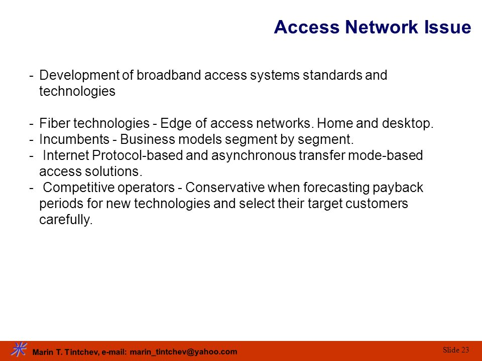 Marin T. Tintchev, e-mail: marin_tintchev@yahoo.com Slide 23 Access Network Issue -Development of broadband access systems standards and technologies