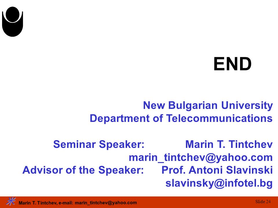 Marin T. Tintchev, e-mail: marin_tintchev@yahoo.com Slide 24 END New Bulgarian University Department of Telecommunications Seminar Speaker: Marin T. T