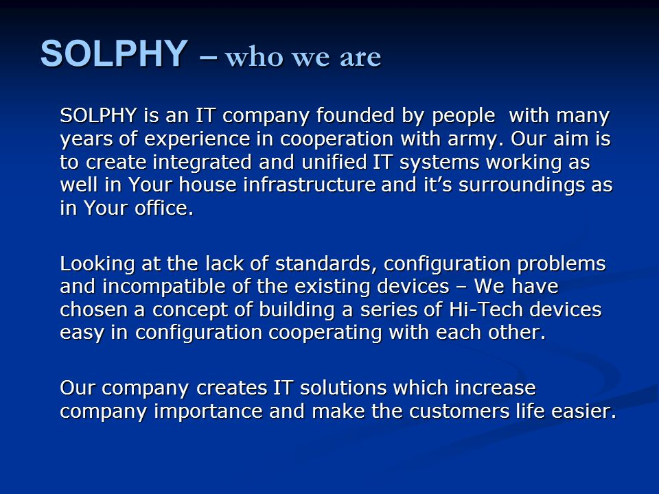 SOLPHY – who we are SOLPHY is an IT company founded by people with many years of experience in cooperation with army. Our aim is to create integrated