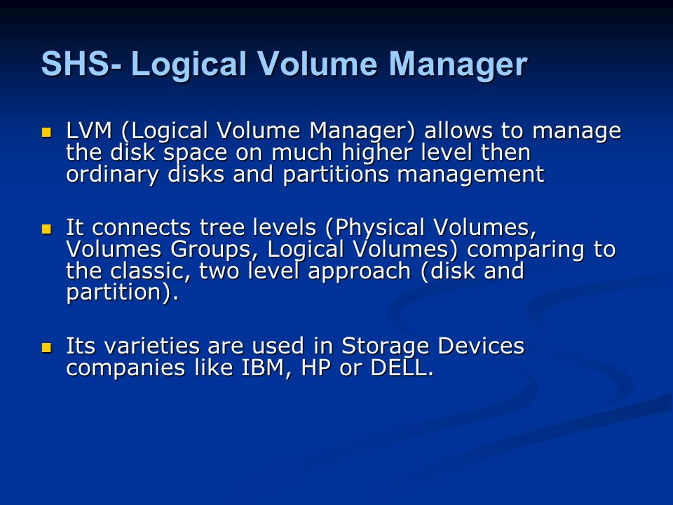 SHS- Logical Volume Manager LVM (Logical Volume Manager) allows to manage the disk space on much higher level then ordinary disks and partitions manag