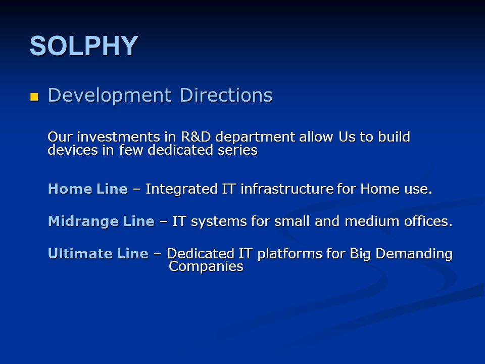 SOLPHY Development Directions Development Directions Our investments in R&D department allow Us to build devices in few dedicated series Home Line – Integrated IT infrastructure for Home use.