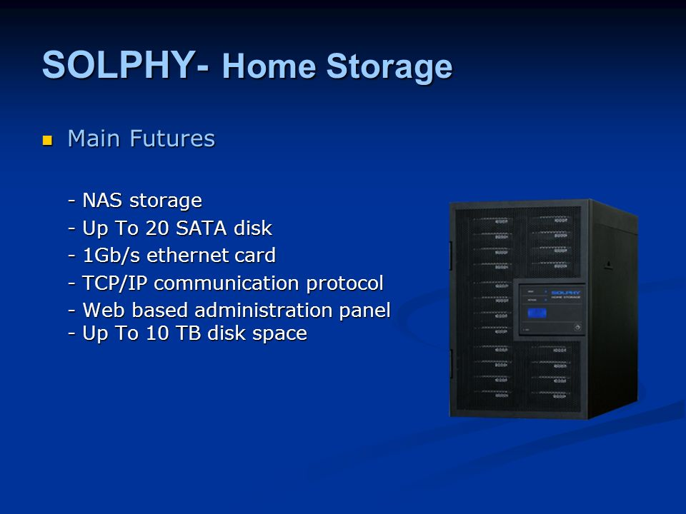 SOLPHY- Home Storage Main Futures Main Futures - NAS storage - Up To 20 SATA disk - 1Gb/s ethernet card - TCP/IP communication protocol - Web based administration panel - Up To 10 TB disk space