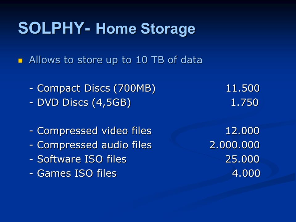 SOLPHY- Home Storage Allows to store up to 10 TB of data Allows to store up to 10 TB of data - Compact Discs (700MB) DVD Discs (4,5GB) Compressed video files Compressed audio files Software ISO files Games ISO files 4.000