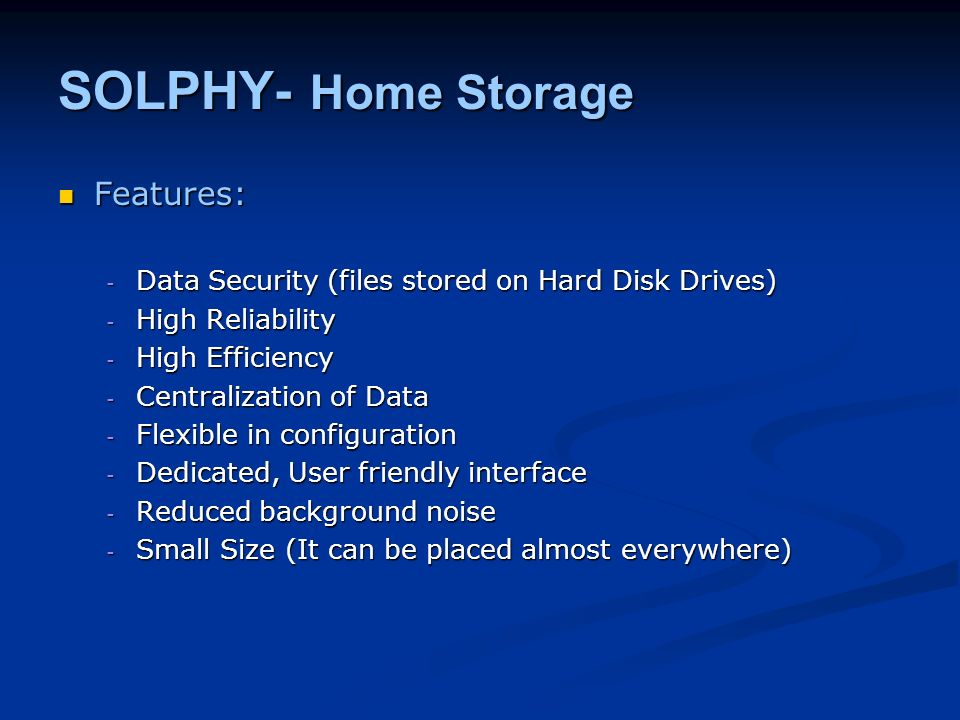 SOLPHY- Home Storage Features: Features: - Data Security (files stored on Hard Disk Drives) - High Reliability - High Efficiency - Centralization of Data - Flexible in configuration - Dedicated, User friendly interface - Reduced background noise - Small Size (It can be placed almost everywhere)