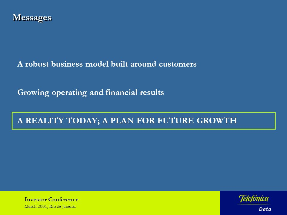 Investor Conference March 2001, Rio de Janeiro. A robust business model built around customers Growing operating and financial results A REALITY TODAY