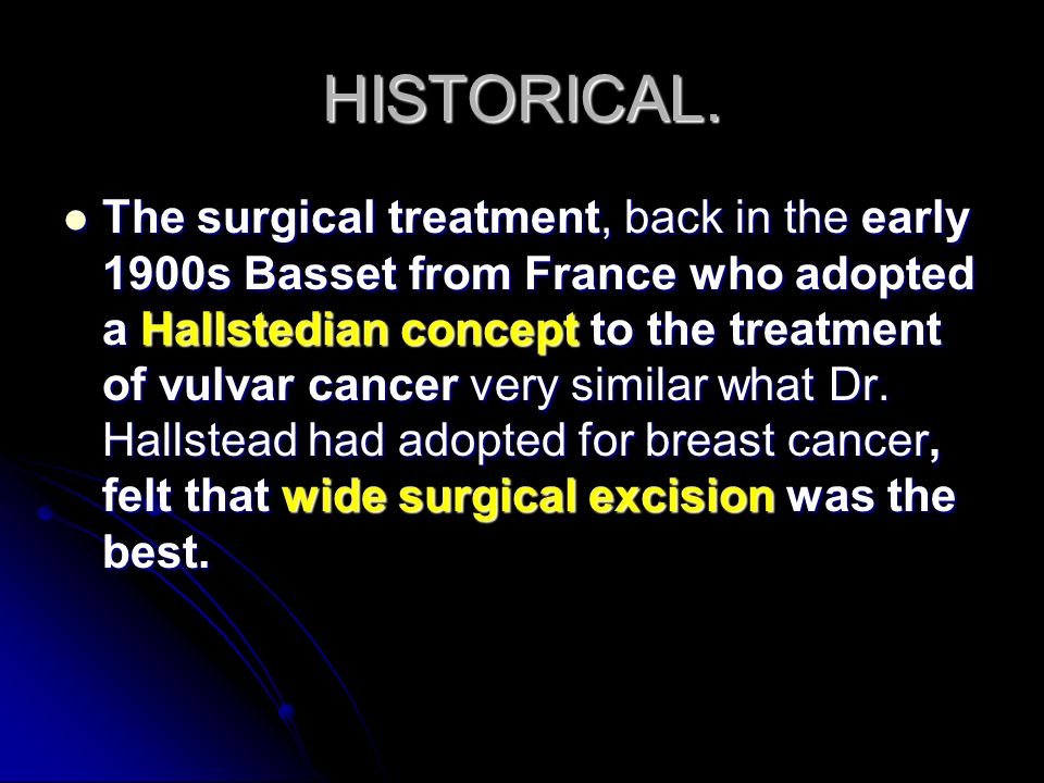 HISTORICAL. The surgical treatment, back in the early 1900s Basset from France who adopted a Hallstedian concept to the treatment of vulvar cancer ver