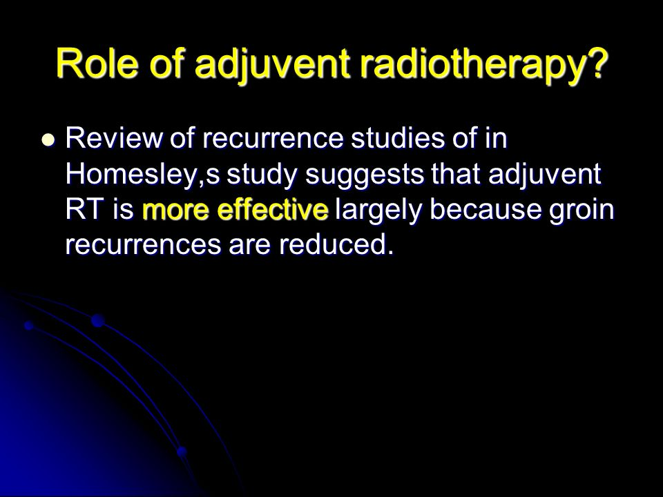 Role of adjuvent radiotherapy? Review of recurrence studies of in Homesley,s study suggests that adjuvent RT is more effective largely because groin r
