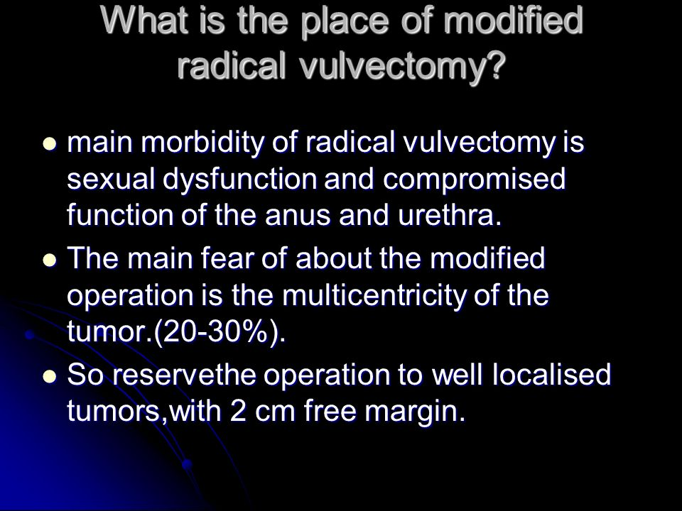 What is the place of modified radical vulvectomy? main morbidity of radical vulvectomy is sexual dysfunction and compromised function of the anus and