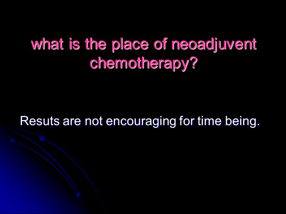 what is the place of neoadjuvent chemotherapy? Resuts are not encouraging for time being.