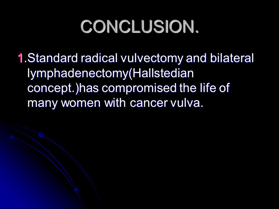 CONCLUSION. 1.Standard radical vulvectomy and bilateral lymphadenectomy(Hallstedian concept.)has compromised the life of many women with cancer vulva.