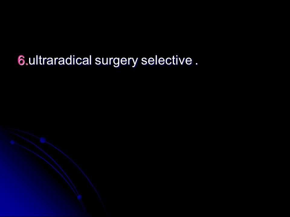 6.ultraradical surgery selective.