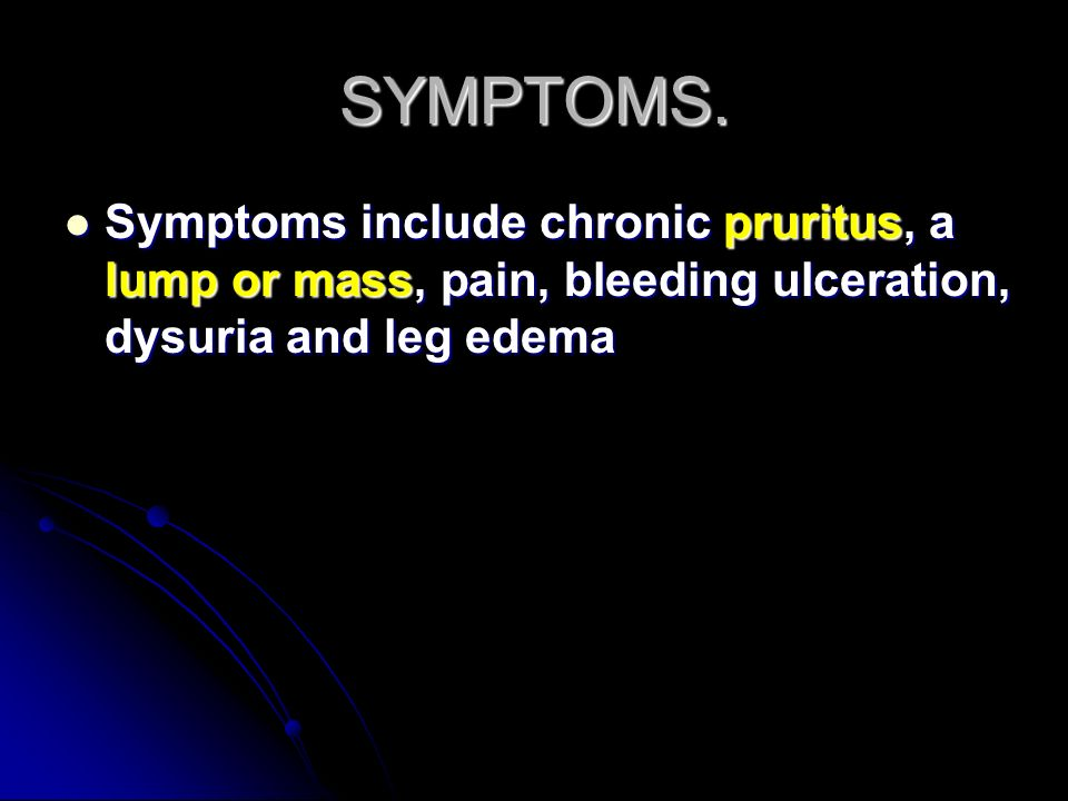 SYMPTOMS. Symptoms include chronic pruritus, a lump or mass, pain, bleeding ulceration, dysuria and leg edema Symptoms include chronic pruritus, a lum