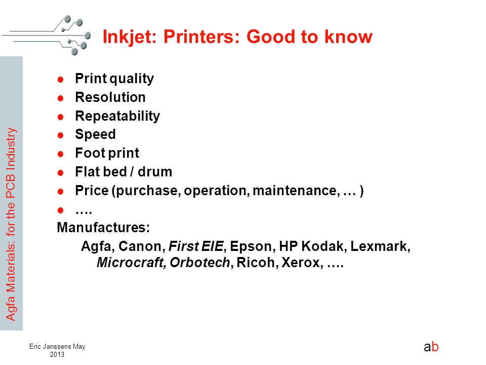 Agfa Materials: for the PCB Industry abab Eric Janssens May 2013 Inkjet: Printers: Good to know Print quality Resolution Repeatability Speed Foot prin