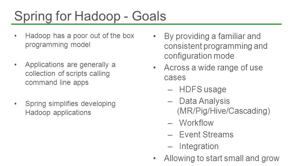 Hadoop has a poor out of the box programming model Applications are generally a collection of scripts calling command line apps Spring simplifies deve
