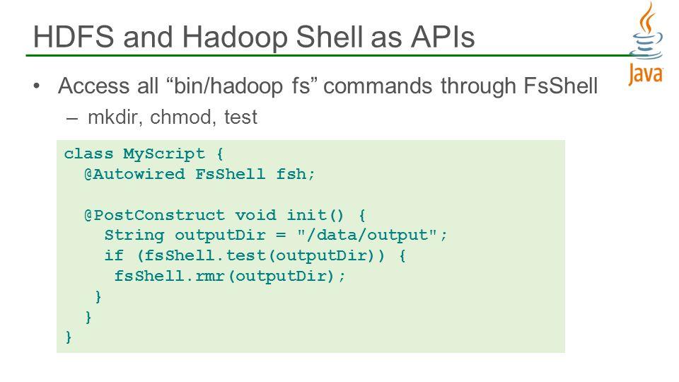 Access all bin/hadoop fs commands through FsShell –mkdir, chmod, test HDFS and Hadoop Shell as APIs 26 class MyScript { @Autowired FsShell fsh; @PostC