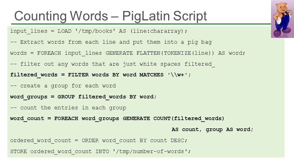Counting Words – PigLatin Script 36 input_lines = LOAD '/tmp/books' AS (line:chararray); -- Extract words from each line and put them into a pig bag w