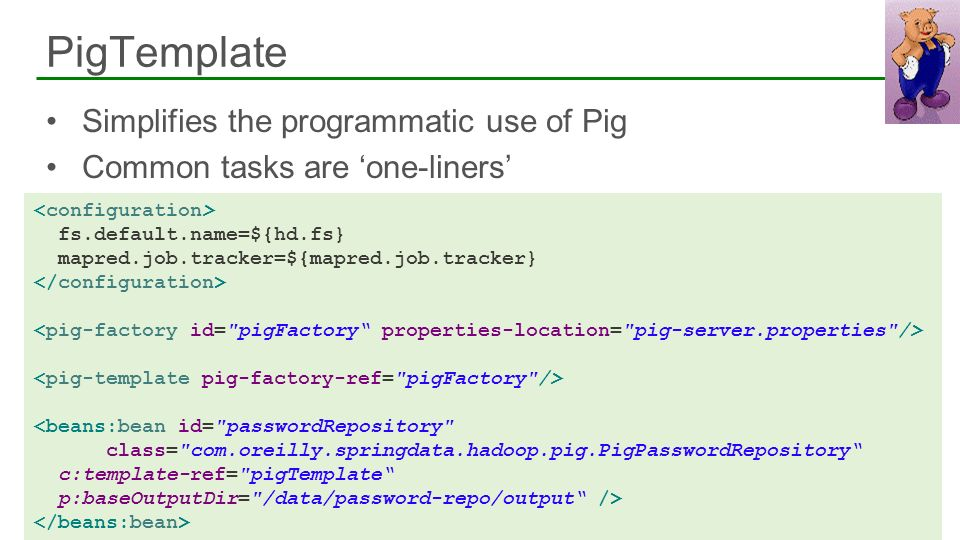 Simplifies the programmatic use of Pig Common tasks are one-liners PigTemplate 40 fs.default.name=${hd.fs} mapred.job.tracker=${mapred.job.tracker} <b