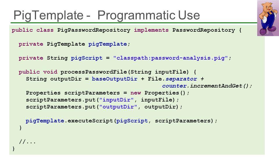 PigTemplate - Programmatic Use 41 public class PigPasswordRepository implements PasswordRepository { private PigTemplate pigTemplate; private String p