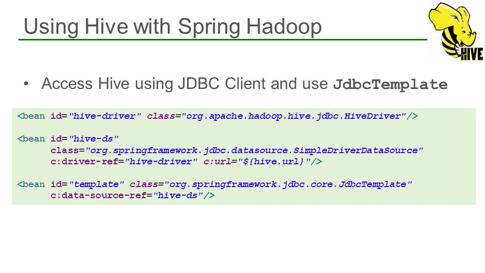 Access Hive using JDBC Client and use JdbcTemplate Using Hive with Spring Hadoop 46 <bean id=