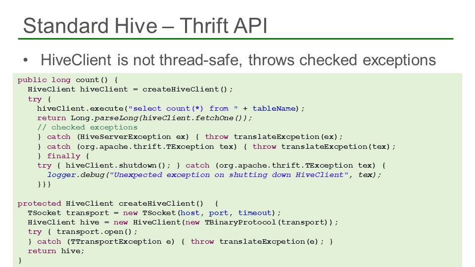 HiveClient is not thread-safe, throws checked exceptions Standard Hive – Thrift API 48 public long count() { HiveClient hiveClient = createHiveClient(