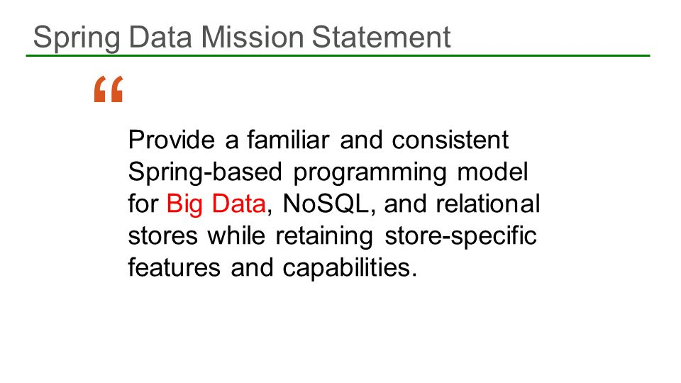 Spring Data Mission Statement 6 Provide a familiar and consistent Spring-based programming model for Big Data, NoSQL, and relational stores while reta