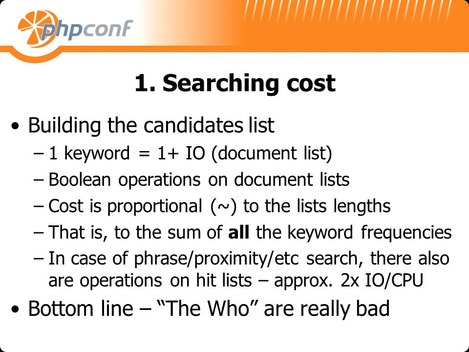 1. Searching cost Building the candidates list –1 keyword = 1+ IO (document list) –Boolean operations on document lists –Cost is proportional (~) to t