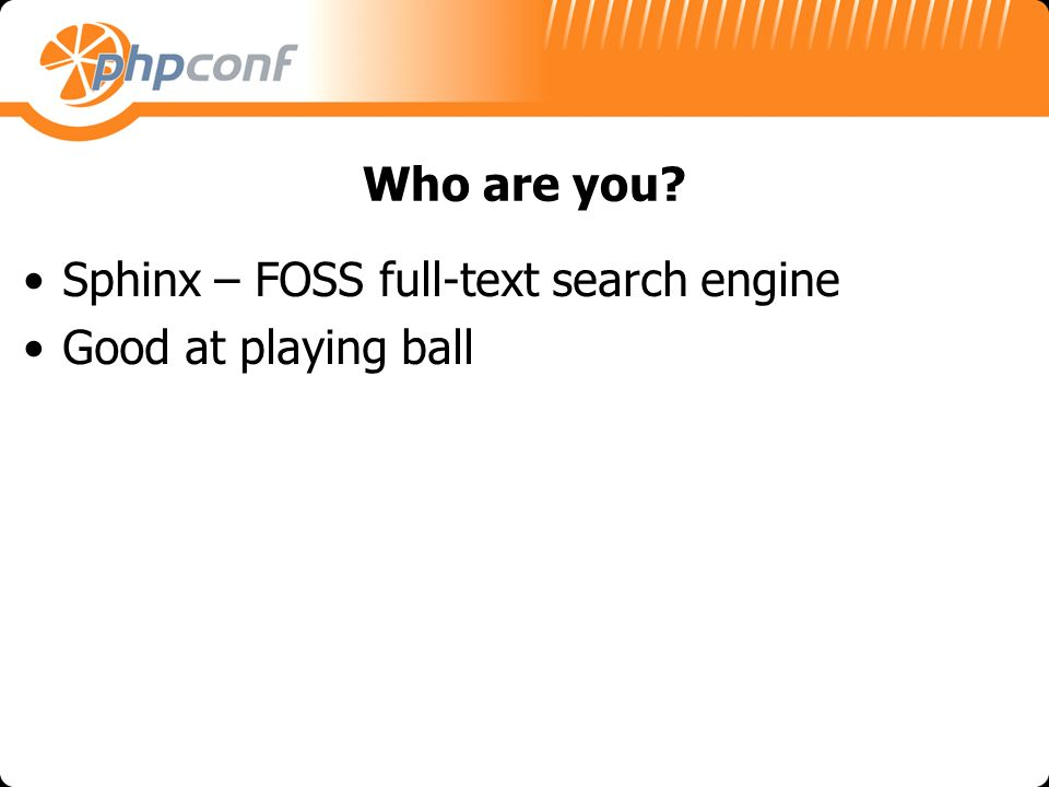 Who are you? Sphinx – FOSS full-text search engine Good at playing ball
