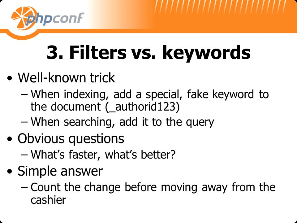 3. Filters vs. keywords Well-known trick –When indexing, add a special, fake keyword to the document (_authorid123) –When searching, add it to the que