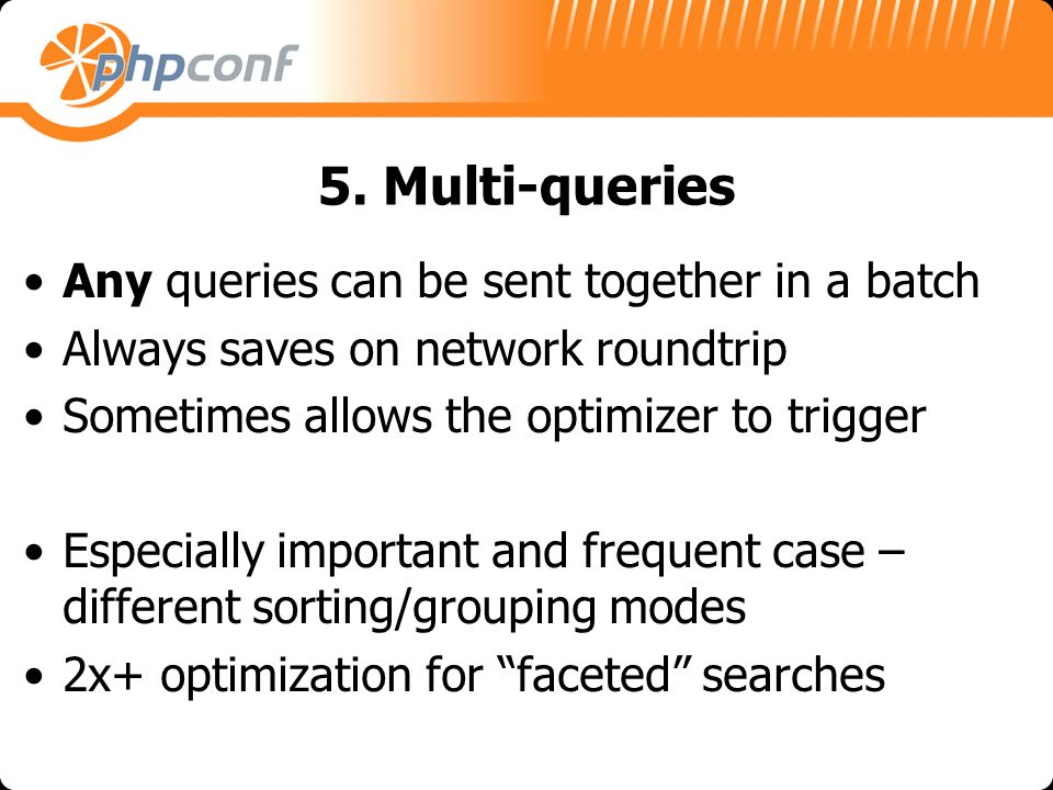 5. Multi-queries Any queries can be sent together in a batch Always saves on network roundtrip Sometimes allows the optimizer to trigger Especially im