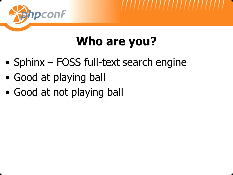 Who are you? Sphinx – FOSS full-text search engine Good at playing ball Good at not playing ball
