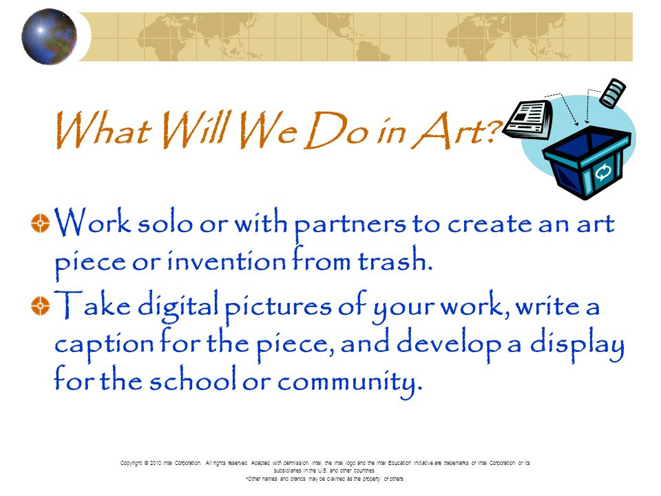 What Will We Do in Art? Work solo or with partners to create an art piece or invention from trash. Take digital pictures of your work, write a caption