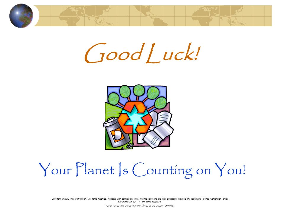 Good Luck! Your Planet Is Counting on You! Copyright © 2010 Intel Corporation. All rights reserved. Adapted with permission. Intel, the Intel logo and
