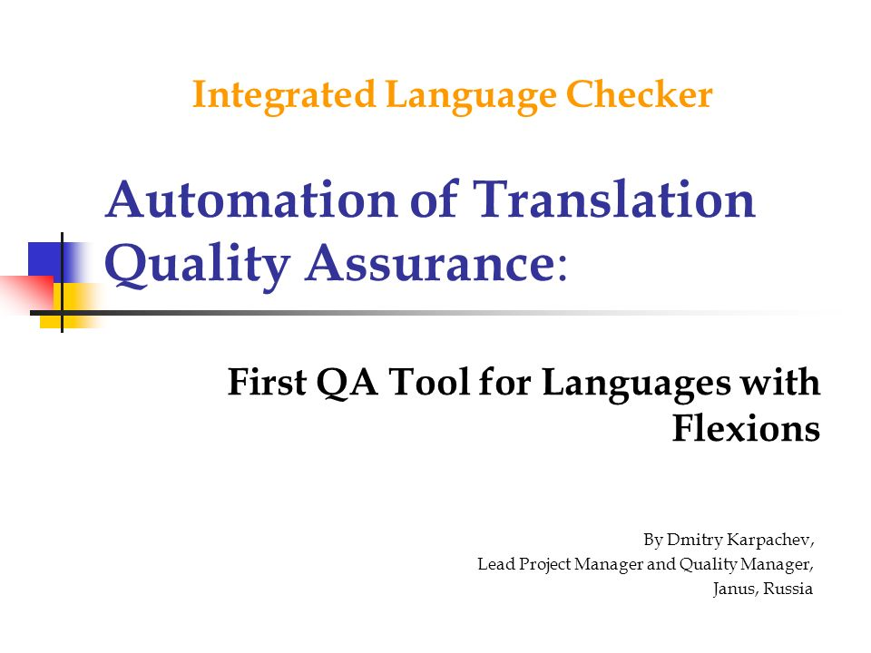 Automation of Translation Quality Assurance : First QA Tool for Languages with Flexions Integrated Language Checker By Dmitry Karpachev, Lead Project Manager and Quality Manager, Janus, Russia