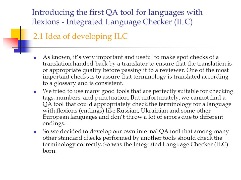 Introducing the first QA tool for languages with flexions - Integrated Language Checker (ILC) As known, its very important and useful to make spot checks of a translation handed-back by a translator to ensure that the translation is of appropriate quality before passing it to a reviewer.