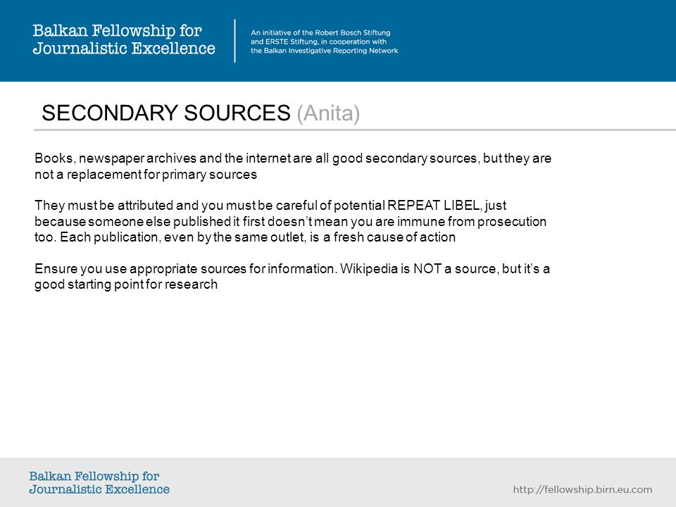 SECONDARY SOURCES (Anita) Books, newspaper archives and the internet are all good secondary sources, but they are not a replacement for primary sources They must be attributed and you must be careful of potential REPEAT LIBEL, just because someone else published it first doesnt mean you are immune from prosecution too.