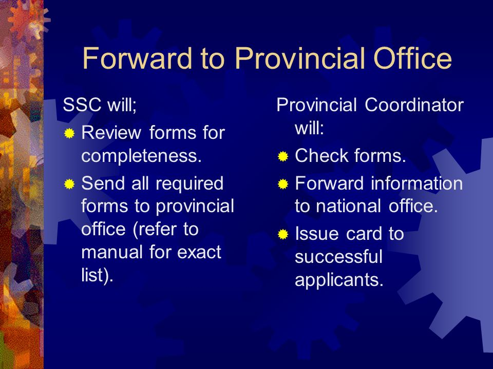Forward to Provincial Office SSC will; Review forms for completeness. Send all required forms to provincial office (refer to manual for exact list). P