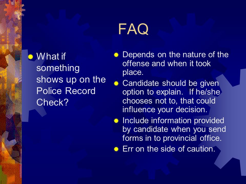 FAQ What if something shows up on the Police Record Check? Depends on the nature of the offense and when it took place. Candidate should be given opti