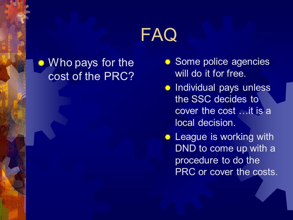 FAQ Who pays for the cost of the PRC? Some police agencies will do it for free. Individual pays unless the SSC decides to cover the cost …it is a loca