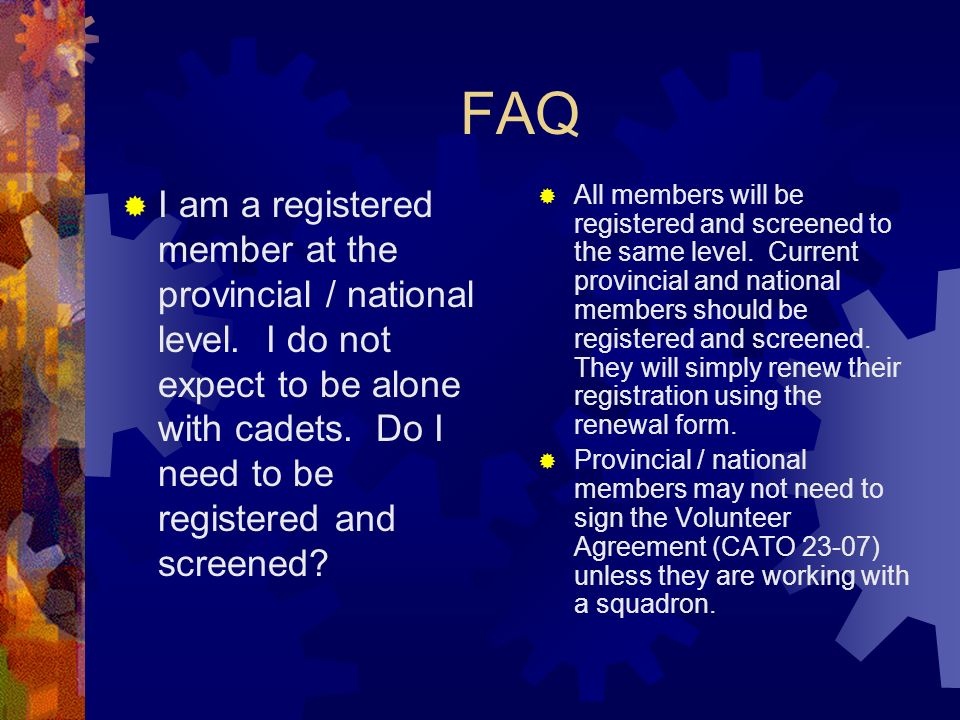 FAQ I am a registered member at the provincial / national level. I do not expect to be alone with cadets. Do I need to be registered and screened? All