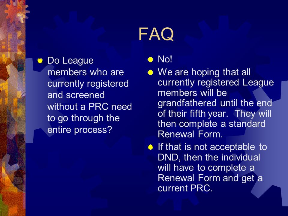 FAQ Do League members who are currently registered and screened without a PRC need to go through the entire process? No! We are hoping that all curren
