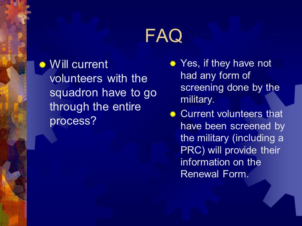 FAQ Will current volunteers with the squadron have to go through the entire process? Yes, if they have not had any form of screening done by the milit