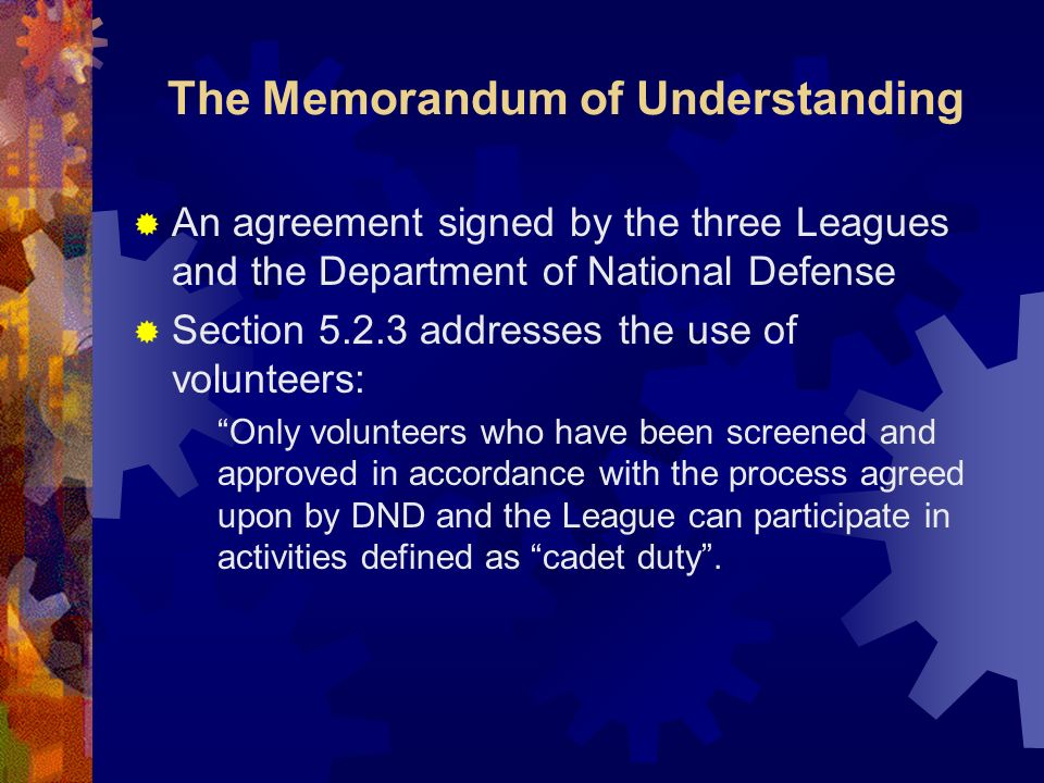 The Memorandum of Understanding An agreement signed by the three Leagues and the Department of National Defense Section 5.2.3 addresses the use of volunteers: Only volunteers who have been screened and approved in accordance with the process agreed upon by DND and the League can participate in activities defined as cadet duty.