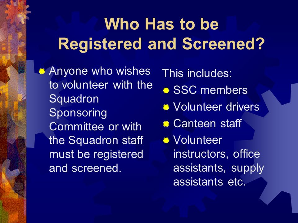 Who Has to be Registered and Screened? Anyone who wishes to volunteer with the Squadron Sponsoring Committee or with the Squadron staff must be regist