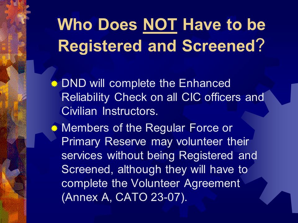 Who Does NOT Have to be Registered and Screened ? DND will complete the Enhanced Reliability Check on all CIC officers and Civilian Instructors. Membe