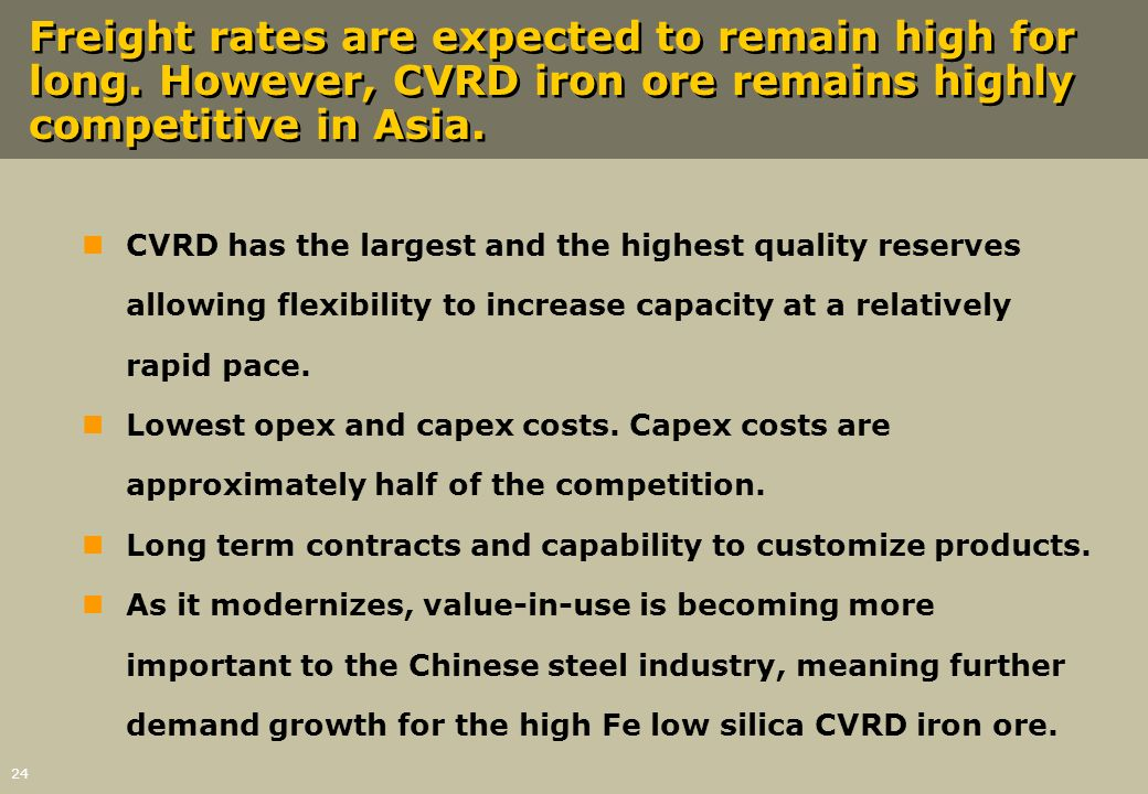 24 Freight rates are expected to remain high for long. However, CVRD iron ore remains highly competitive in Asia. nCVRD has the largest and the highes