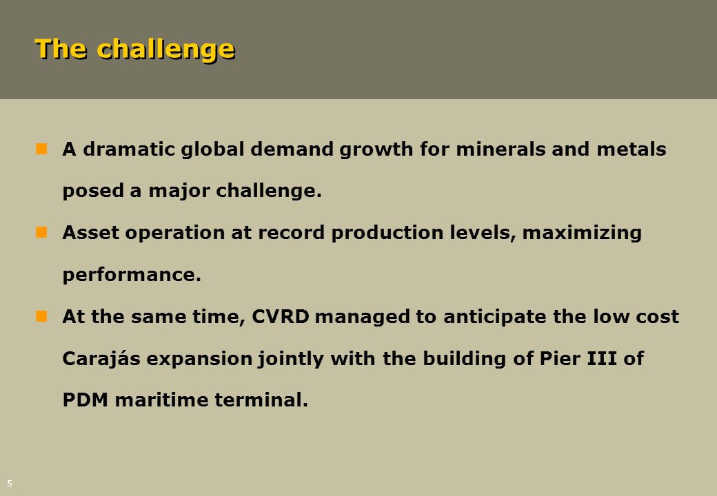 5 The challenge nA dramatic global demand growth for minerals and metals posed a major challenge. nAsset operation at record production levels, maximi