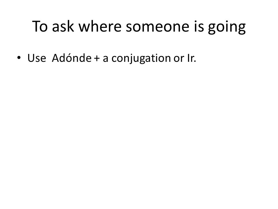 To ask where someone is going Use Adónde + a conjugation or Ir.