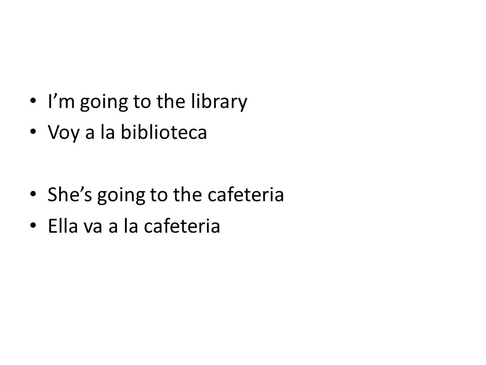 Im going to the library Voy a la biblioteca Shes going to the cafeteria Ella va a la cafeteria